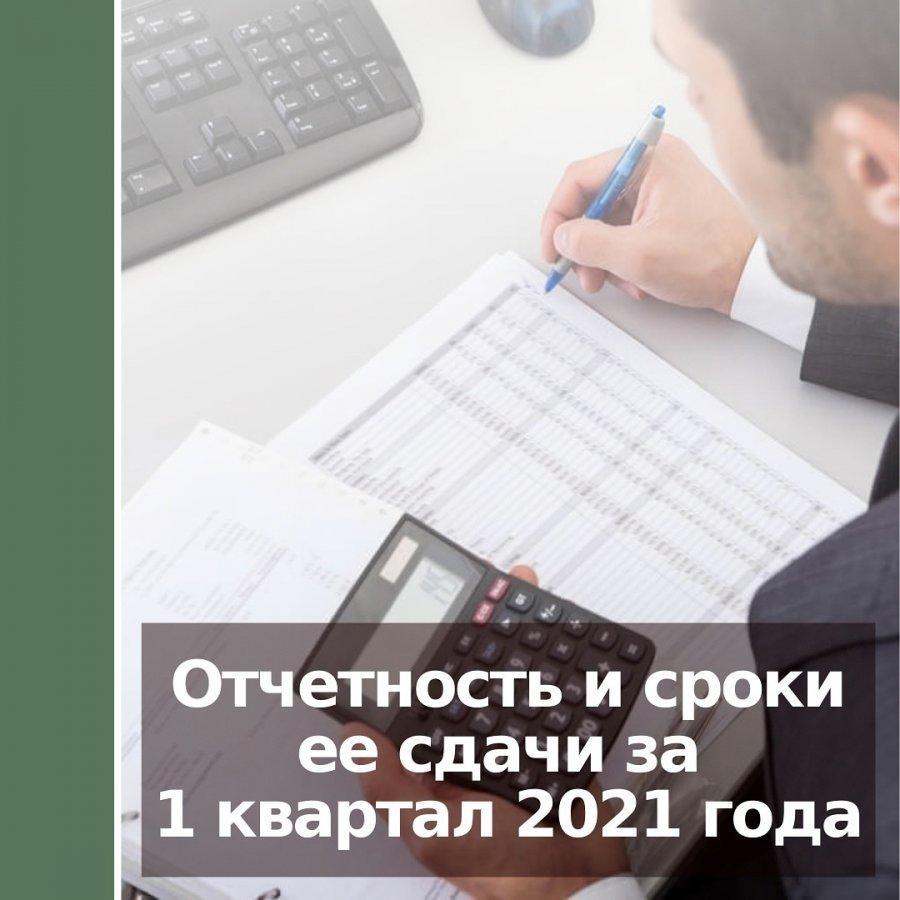 Отчетность и сроки ее сдачи за 1 квартал 2021 года